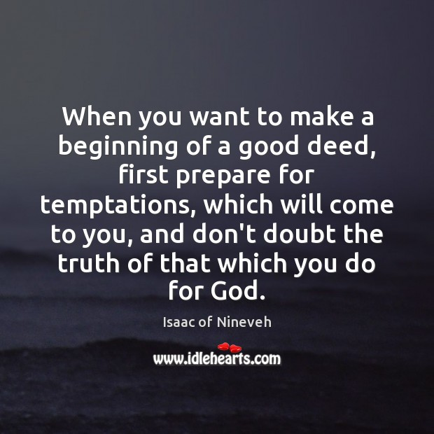 When you want to make a beginning of a good deed, first Isaac of Nineveh Picture Quote