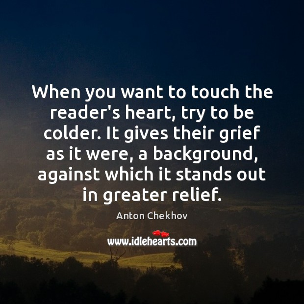When you want to touch the reader's heart, try to be colder. Anton Chekhov Picture Quote