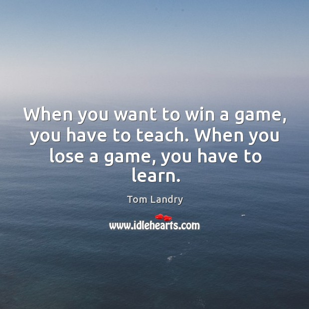 Image, When you want to win a game, you have to teach. When you lose a game, you have to learn.