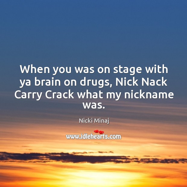 Image, When you was on stage with ya brain on drugs, nick nack carry crack what my nickname was.