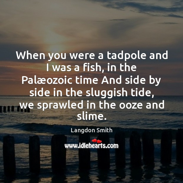 When you were a tadpole and I was a fish, in the Image