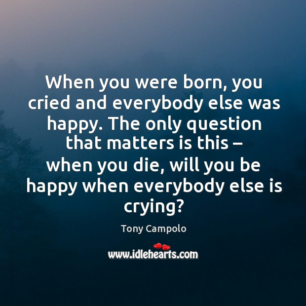 When you were born, you cried and everybody else was happy. Image