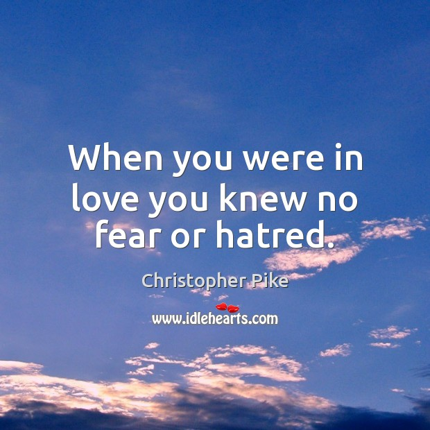 When you were in love you knew no fear or hatred. Christopher Pike Picture Quote