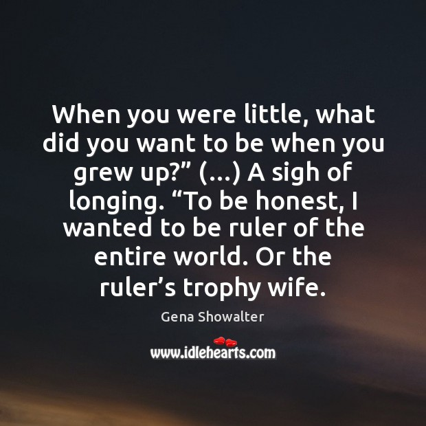 Gena Showalter Picture Quote image saying: When you were little, what did you want to be when you