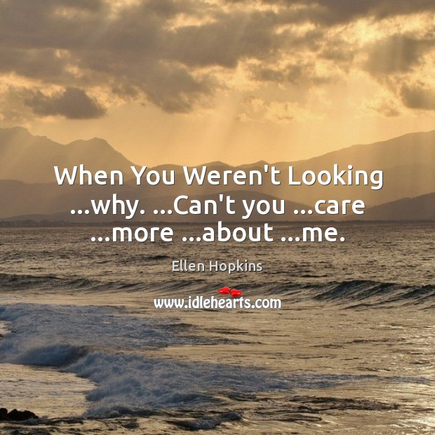 When You Weren't Looking …why. …Can't you …care …more …about …me. Ellen Hopkins Picture Quote