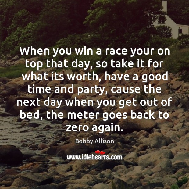 Image, When you win a race your on top that day, so take