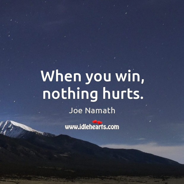 When you win, nothing hurts. Joe Namath Picture Quote