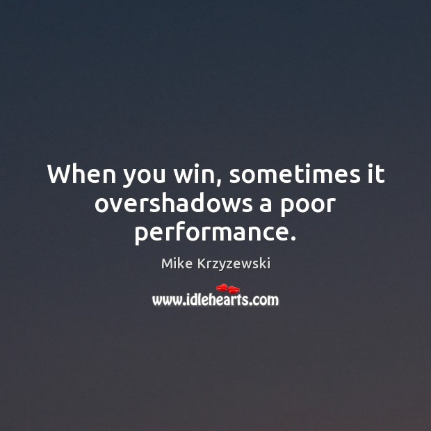 When you win, sometimes it overshadows a poor performance. Mike Krzyzewski Picture Quote
