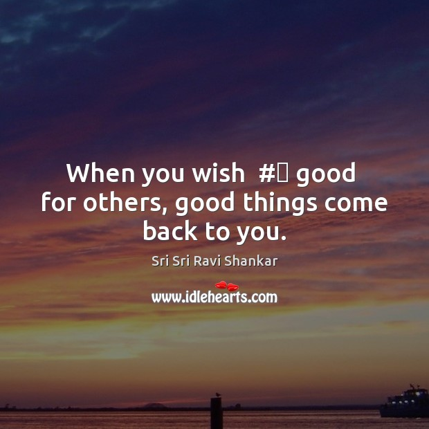 When you wish  # good  for others, good things come back to you. Image