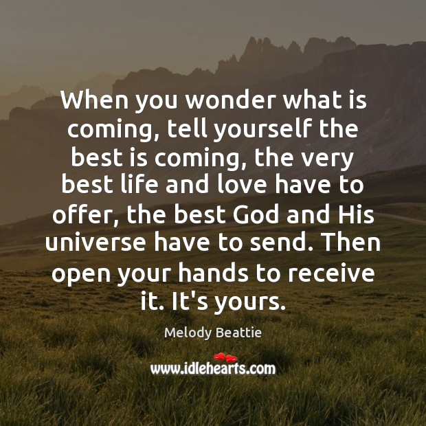 Image, When you wonder what is coming, tell yourself the best is coming,