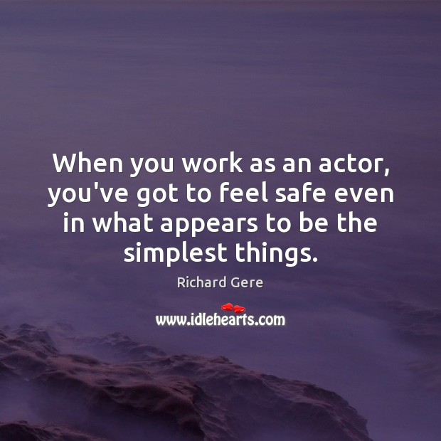 When you work as an actor, you've got to feel safe even Richard Gere Picture Quote