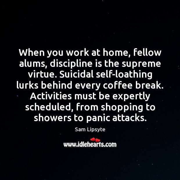 When you work at home, fellow alums, discipline is the supreme virtue. Coffee Quotes Image