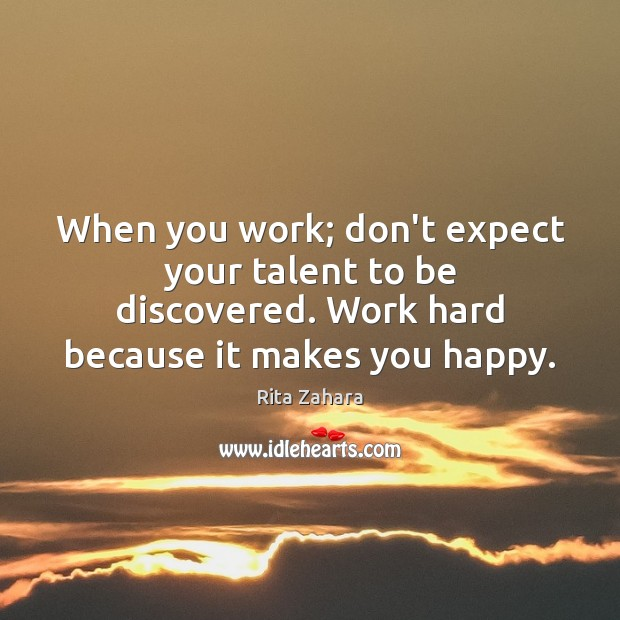 When you work; don't expect your talent to be discovered. Work hard Rita Zahara Picture Quote