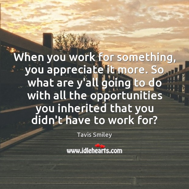 When you work for something, you appreciate it more. So what are Image