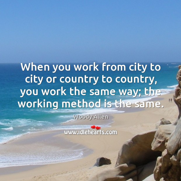 When you work from city to city or country to country, you Image