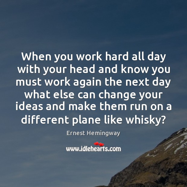 When you work hard all day with your head and know you Ernest Hemingway Picture Quote