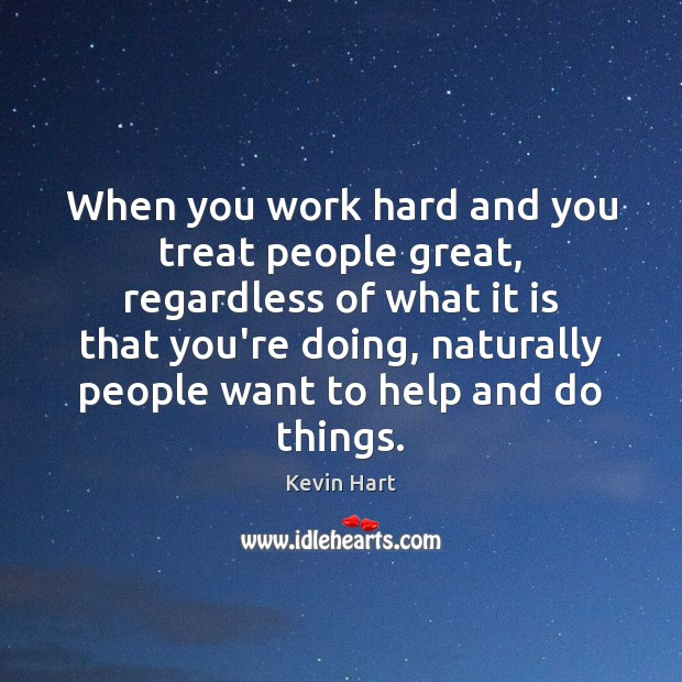 Image, When you work hard and you treat people great, regardless of what