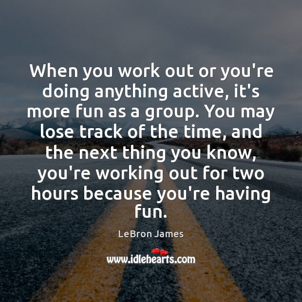 When you work out or you're doing anything active, it's more fun LeBron James Picture Quote