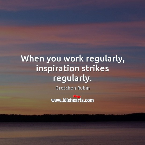 When you work regularly, inspiration strikes regularly. Gretchen Rubin Picture Quote