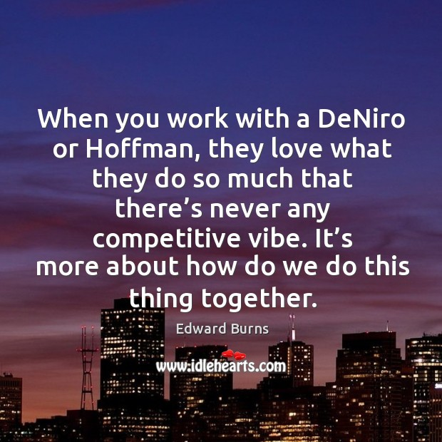 When you work with a deniro or hoffman, they love what they do so much that there's never any competitive vibe. Edward Burns Picture Quote