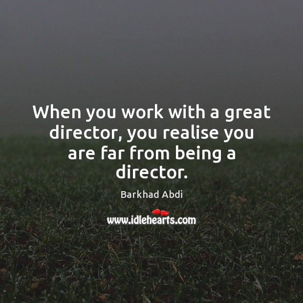 Image, When you work with a great director, you realise you are far from being a director.