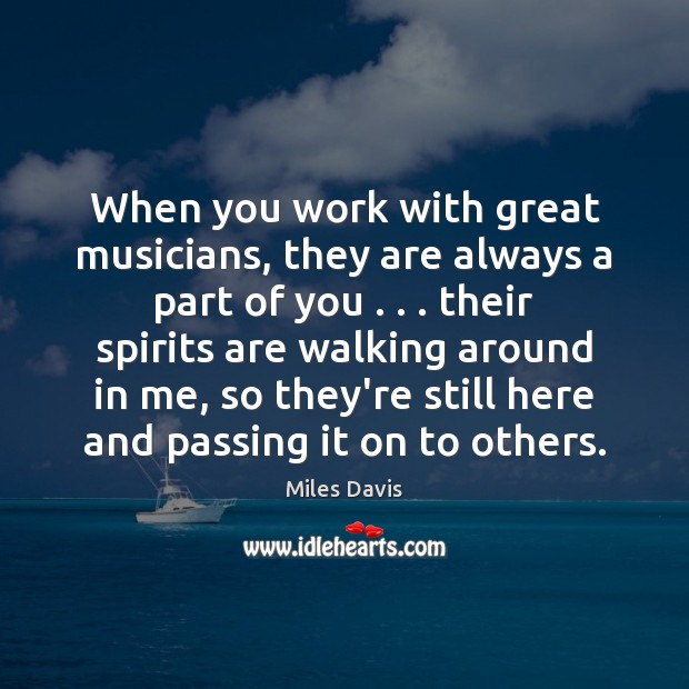 When you work with great musicians, they are always a part of Miles Davis Picture Quote