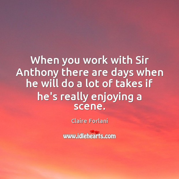 Image, When you work with Sir Anthony there are days when he will