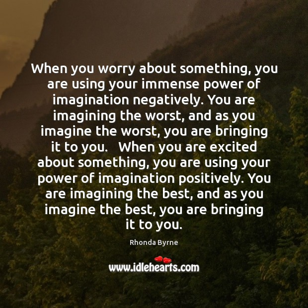 When you worry about something, you are using your immense power of Image