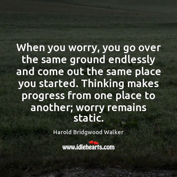 When you worry, you go over the same ground endlessly and come Image