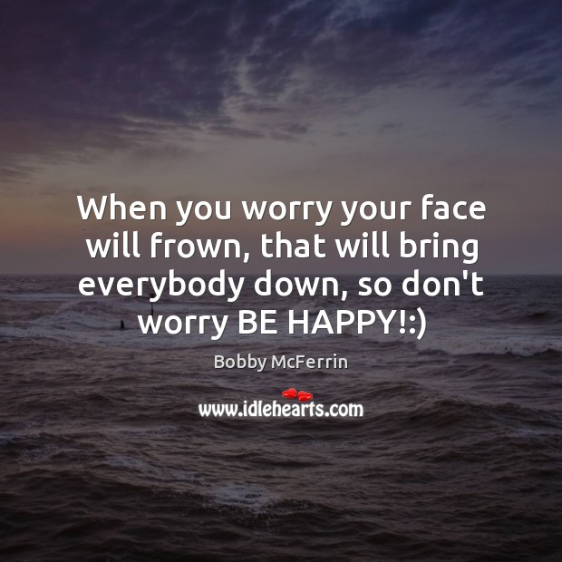 When you worry your face will frown, that will bring everybody down, Bobby McFerrin Picture Quote