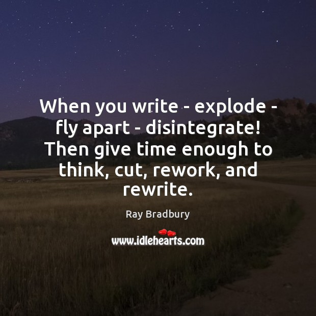 Image, When you write – explode – fly apart – disintegrate! Then give