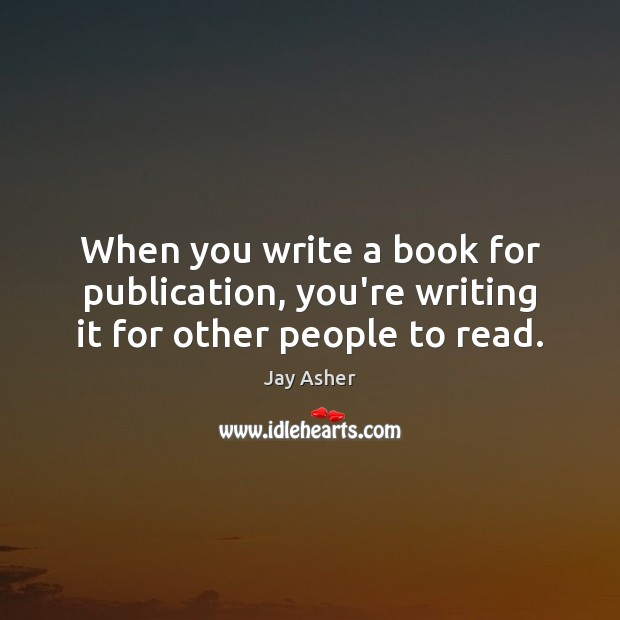 When you write a book for publication, you're writing it for other people to read. Jay Asher Picture Quote