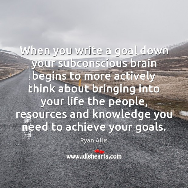 When you write a goal down your subconscious brain begins to more Image