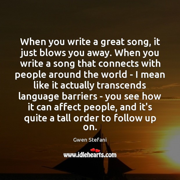 When you write a great song, it just blows you away. When Gwen Stefani Picture Quote