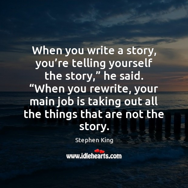 "Image, When you write a story, you're telling yourself the story,"" he"