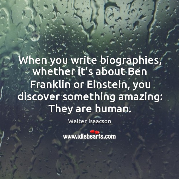Image, When you write biographies, whether it's about ben franklin or einstein