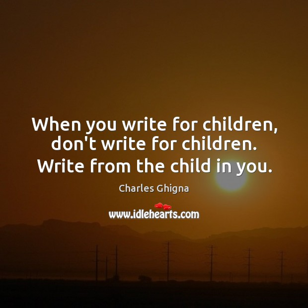 When you write for children, don't write for children. Write from the child in you. Charles Ghigna Picture Quote