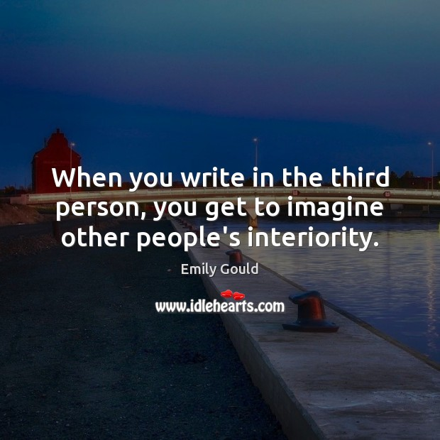 When you write in the third person, you get to imagine other people's interiority. Emily Gould Picture Quote