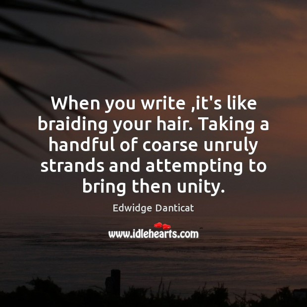 When you write ,it's like braiding your hair. Taking a handful of Edwidge Danticat Picture Quote