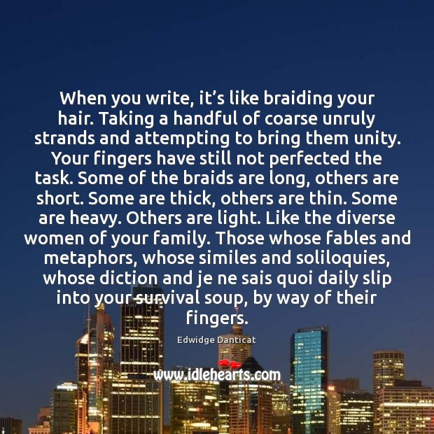 When you write, it's like braiding your hair. Taking a handful Edwidge Danticat Picture Quote