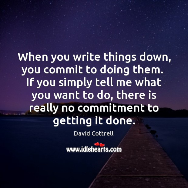 When you write things down, you commit to doing them.  If you David Cottrell Picture Quote