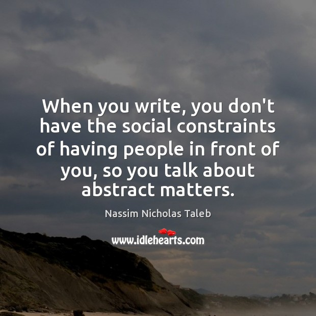 When you write, you don't have the social constraints of having people Nassim Nicholas Taleb Picture Quote