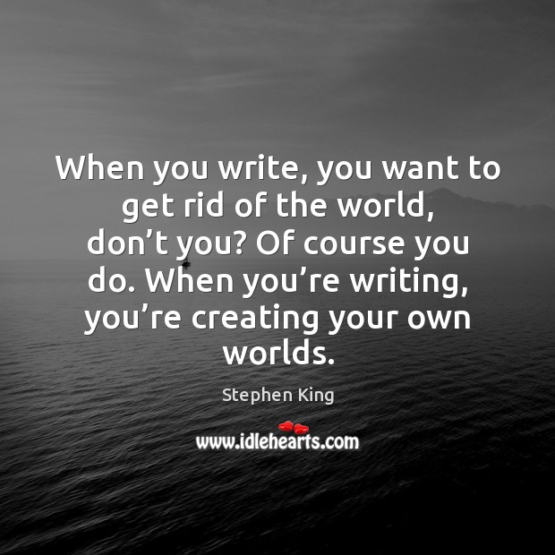 Image, When you write, you want to get rid of the world, don'