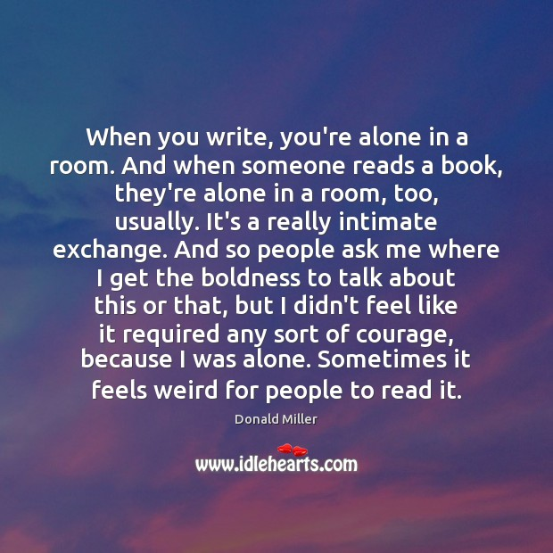 When you write, you're alone in a room. And when someone reads Donald Miller Picture Quote