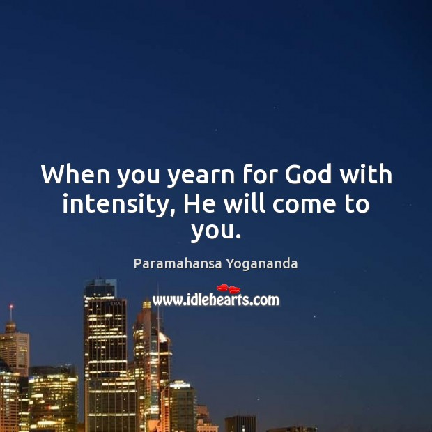 When you yearn for God with intensity, He will come to you. Paramahansa Yogananda Picture Quote