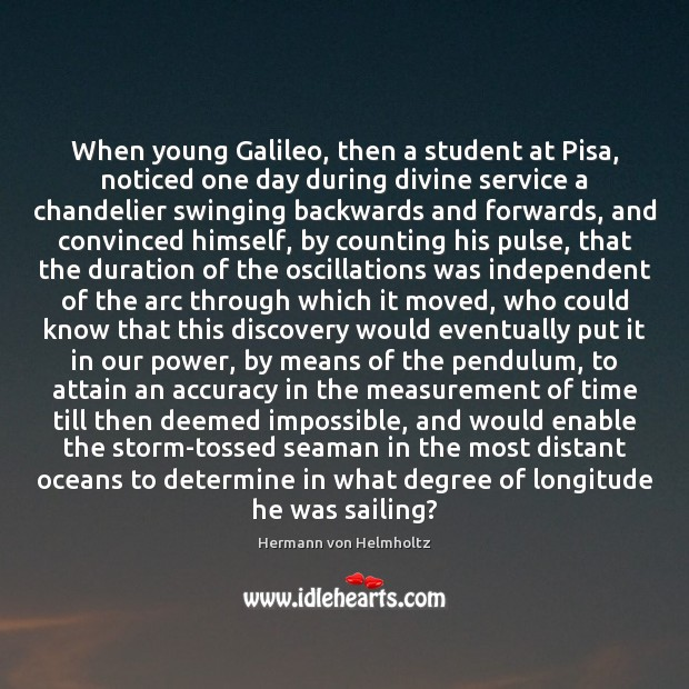 When young Galileo, then a student at Pisa, noticed one day during Image