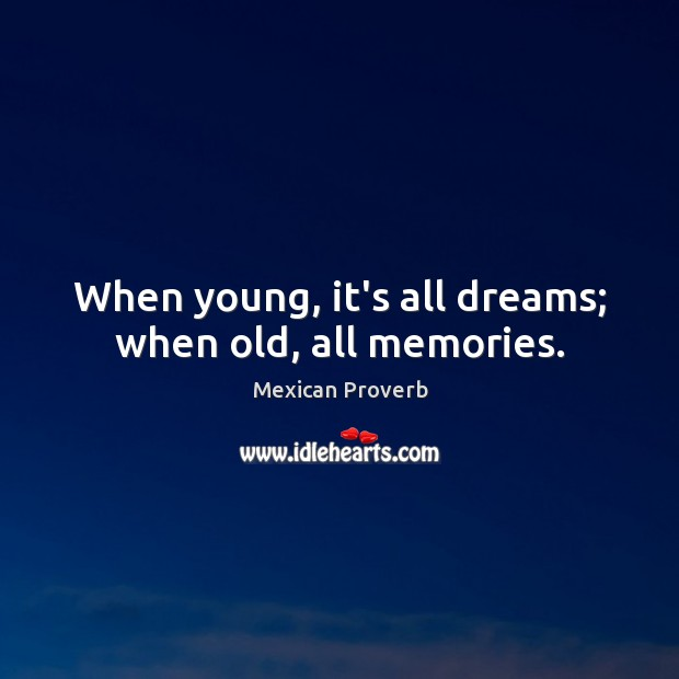 When young, it's all dreams; when old, all memories. Mexican Proverbs Image