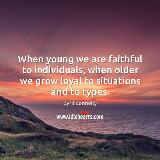Image, When young we are faithful to individuals, when older we grow loyal to situations and to types.