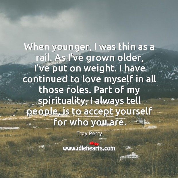 When younger, I was thin as a rail. As I've grown older, I've put on weight. Image