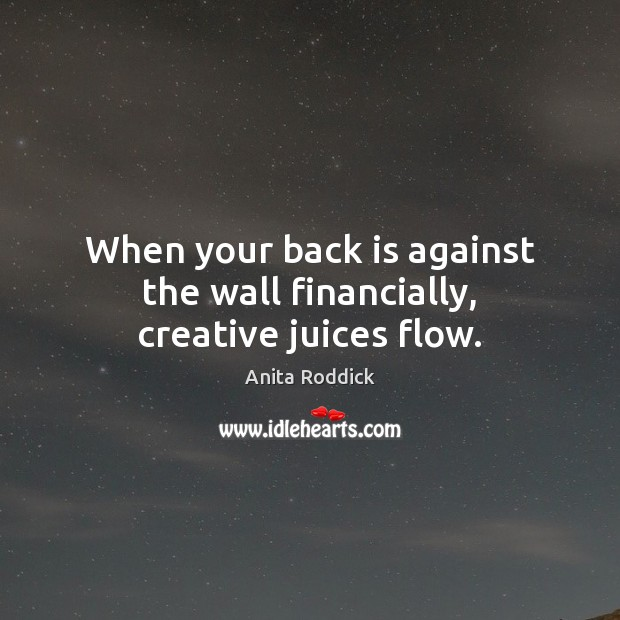 When your back is against the wall financially, creative juices flow. Anita Roddick Picture Quote